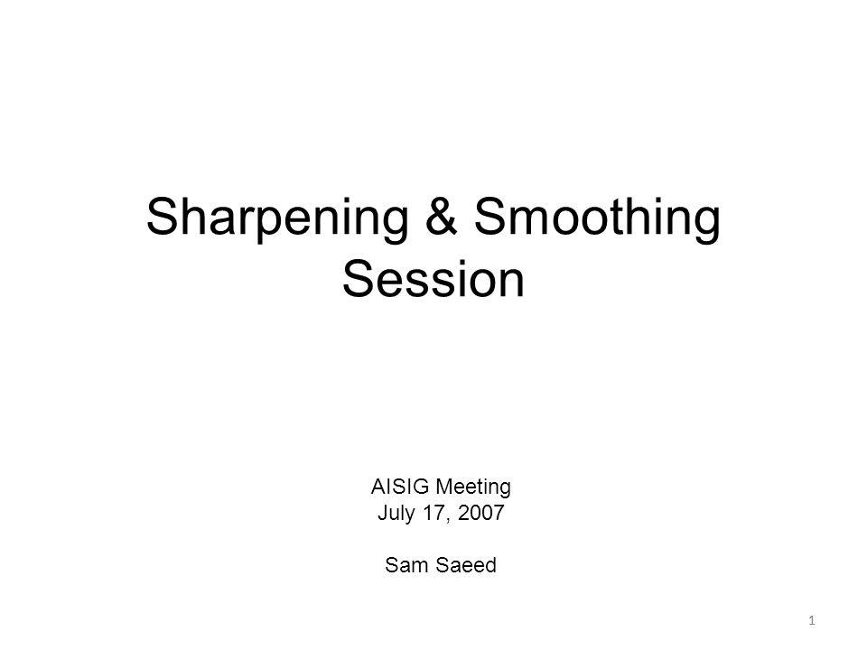 1 Sharpening & Smoothing Session 1 AISIG Meeting July 17, 2007 Sam Saeed