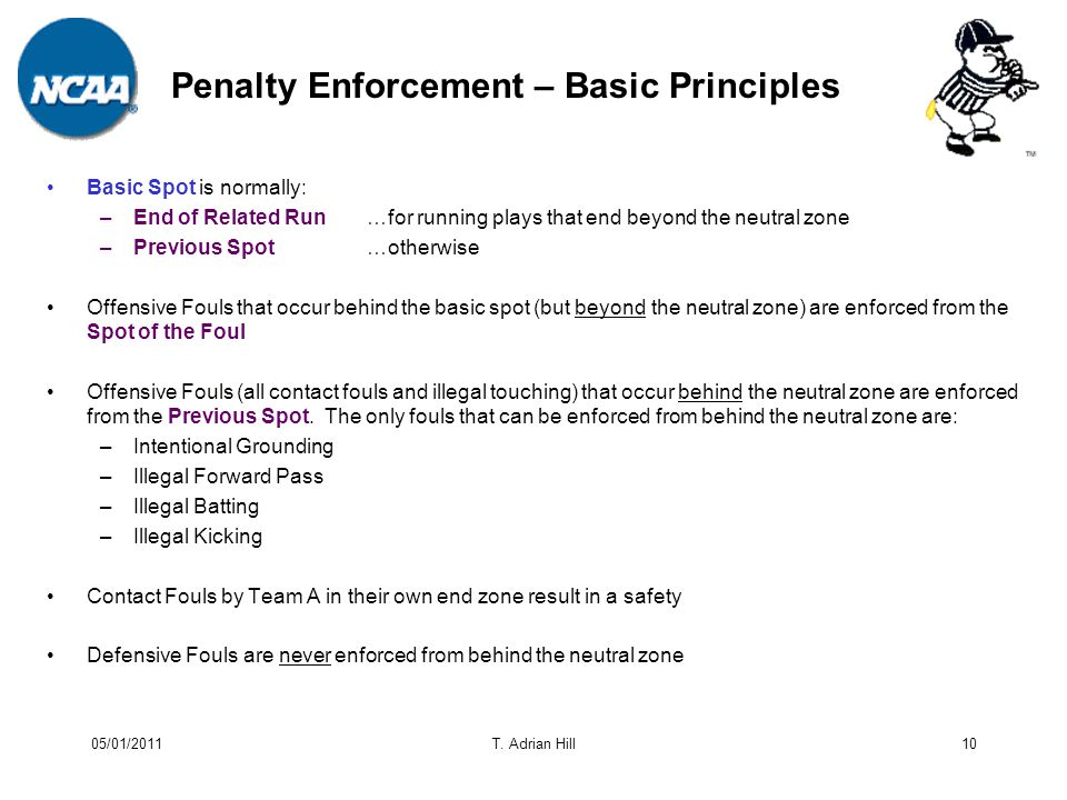 Penalty Enforcement – Basic Principles Basic Spot is normally: –End of Related Run…for running plays that end beyond the neutral zone –Previous Spot…otherwise Offensive Fouls that occur behind the basic spot (but beyond the neutral zone) are enforced from the Spot of the Foul Offensive Fouls (all contact fouls and illegal touching) that occur behind the neutral zone are enforced from the Previous Spot.