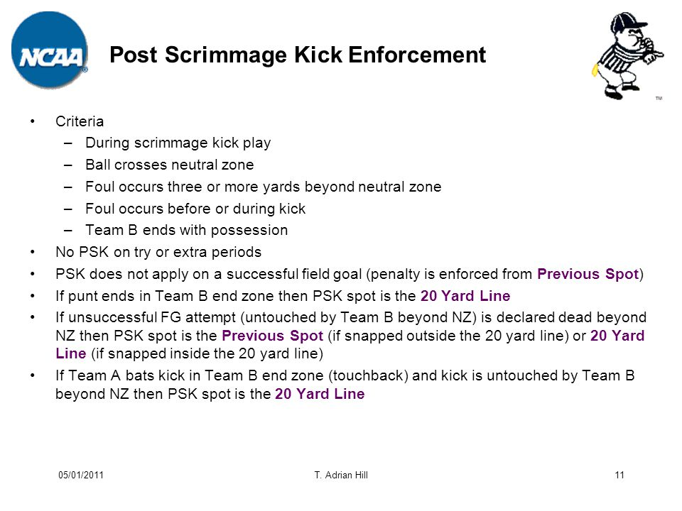 Post Scrimmage Kick Enforcement Criteria –During scrimmage kick play –Ball crosses neutral zone –Foul occurs three or more yards beyond neutral zone –Foul occurs before or during kick –Team B ends with possession No PSK on try or extra periods PSK does not apply on a successful field goal (penalty is enforced from Previous Spot) If punt ends in Team B end zone then PSK spot is the 20 Yard Line If unsuccessful FG attempt (untouched by Team B beyond NZ) is declared dead beyond NZ then PSK spot is the Previous Spot (if snapped outside the 20 yard line) or 20 Yard Line (if snapped inside the 20 yard line) If Team A bats kick in Team B end zone (touchback) and kick is untouched by Team B beyond NZ then PSK spot is the 20 Yard Line 11T.