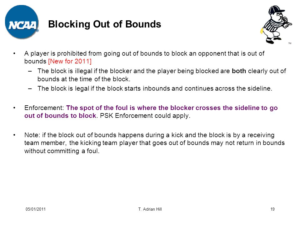 Blocking Out of Bounds A player is prohibited from going out of bounds to block an opponent that is out of bounds [New for 2011] –The block is illegal if the blocker and the player being blocked are both clearly out of bounds at the time of the block.