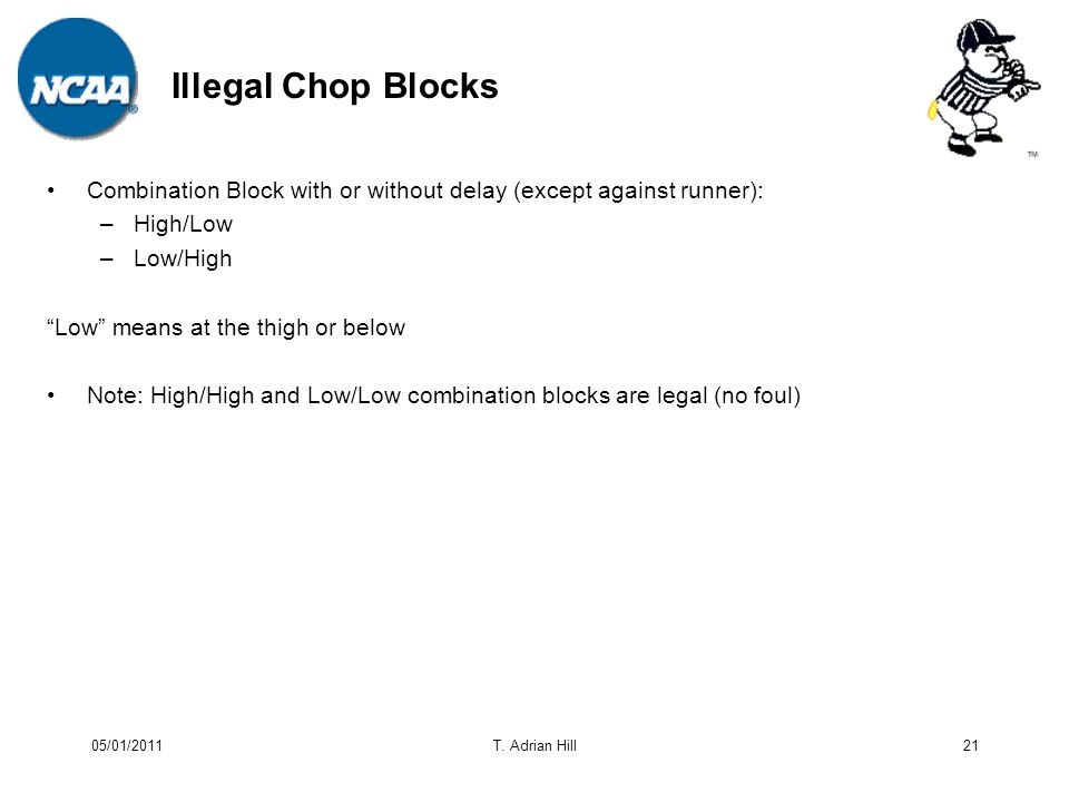 Illegal Chop Blocks Combination Block with or without delay (except against runner): –High/Low –Low/High Low means at the thigh or below Note: High/High and Low/Low combination blocks are legal (no foul) 21T.