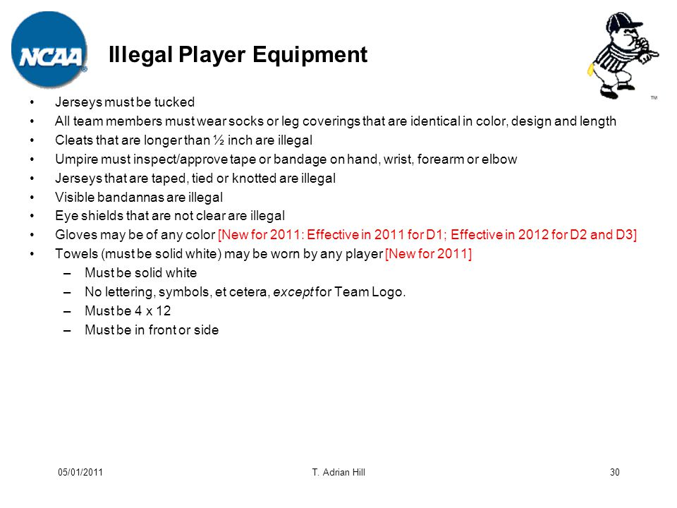 Illegal Player Equipment Jerseys must be tucked All team members must wear socks or leg coverings that are identical in color, design and length Cleats that are longer than ½ inch are illegal Umpire must inspect/approve tape or bandage on hand, wrist, forearm or elbow Jerseys that are taped, tied or knotted are illegal Visible bandannas are illegal Eye shields that are not clear are illegal Gloves may be of any color [New for 2011: Effective in 2011 for D1; Effective in 2012 for D2 and D3] Towels (must be solid white) may be worn by any player [New for 2011] –Must be solid white –No lettering, symbols, et cetera, except for Team Logo.