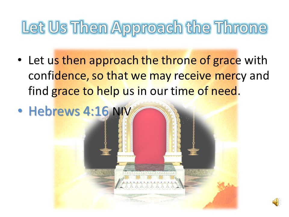 Let us then approach the throne of grace with confidence, so that we may receive mercy and find grace to help us in our time of need.