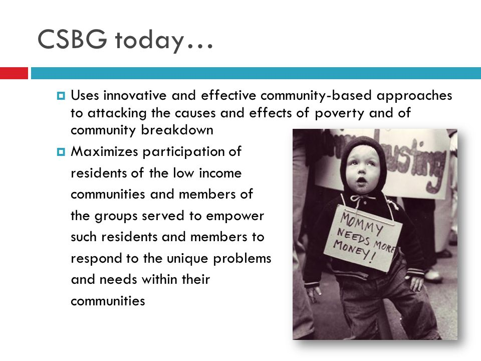 CSBG today…  Uses innovative and effective community-based approaches to attacking the causes and effects of poverty and of community breakdown  Max