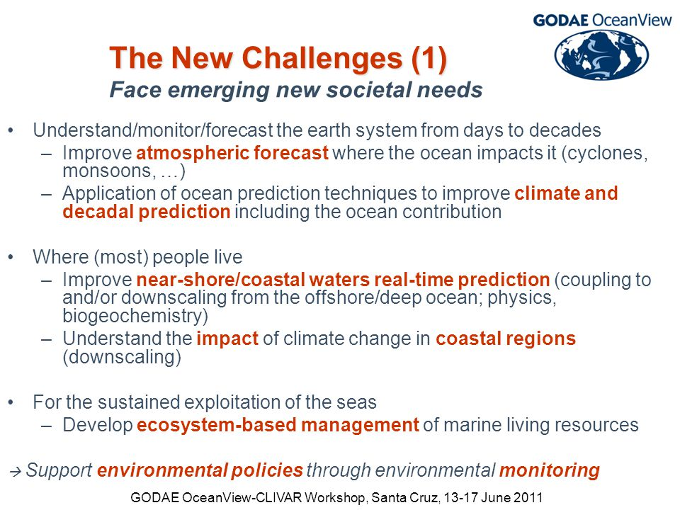 GODAE OceanView-CLIVAR Workshop, Santa Cruz, 13-17 June 2011 The New Challenges (1) The New Challenges (1) Face emerging new societal needs Understand/monitor/forecast the earth system from days to decades –Improve atmospheric forecast where the ocean impacts it (cyclones, monsoons, …) –Application of ocean prediction techniques to improve climate and decadal prediction including the ocean contribution Where (most) people live –Improve near-shore/coastal waters real-time prediction (coupling to and/or downscaling from the offshore/deep ocean; physics, biogeochemistry) –Understand the impact of climate change in coastal regions (downscaling) For the sustained exploitation of the seas –Develop ecosystem-based management of marine living resources  Support environmental policies through environmental monitoring