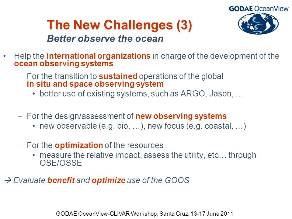 GODAE OceanView-CLIVAR Workshop, Santa Cruz, 13-17 June 2011 The New Challenges (3) The New Challenges (3) Better observe the ocean Help the international organizations in charge of the development of the ocean observing systems: –For the transition to sustained operations of the global in situ and space observing system better use of existing systems, such as ARGO, Jason, … –For the design/assessment of new observing systems new observable (e.g.