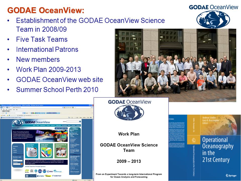 GODAE OceanView-CLIVAR Workshop, Santa Cruz, 13-17 June 2011 GODAE OceanView: Establishment of the GODAE OceanView Science Team in 2008/09 Five Task Teams International Patrons New members Work Plan 2009-2013 GODAE OceanView web site Summer School Perth 2010