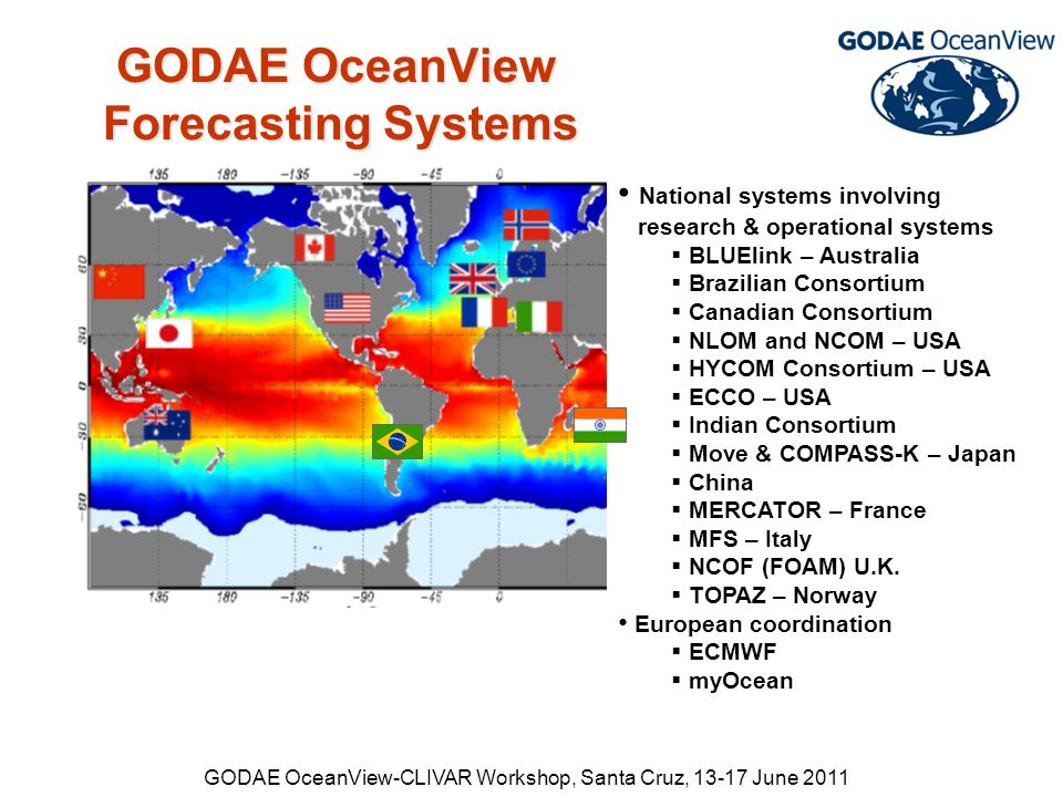 GODAE OceanView-CLIVAR Workshop, Santa Cruz, 13-17 June 2011 GODAE OceanView Forecasting Systems GODAE OceanView Forecasting Systems National systems involving research & operational systems  BLUElink – Australia  Brazilian Consortium  Canadian Consortium  NLOM and NCOM – USA  HYCOM Consortium – USA  ECCO – USA  Indian Consortium  Move & COMPASS-K – Japan  China  MERCATOR – France  MFS – Italy  NCOF (FOAM) U.K.
