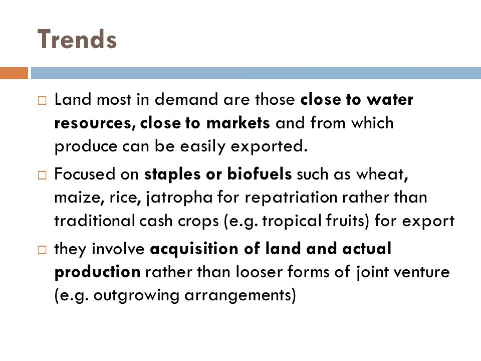 Trends  Land most in demand are those close to water resources, close to markets and from which produce can be easily exported.  Focused on staples