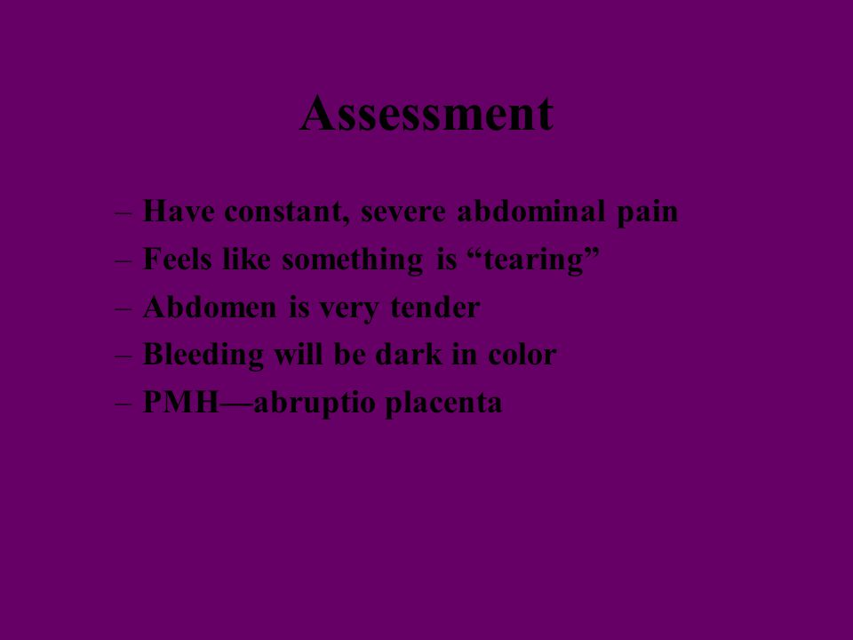 Assessment –Have constant, severe abdominal pain –Feels like something is tearing –Abdomen is very tender –Bleeding will be dark in color –PMH—abruptio placenta