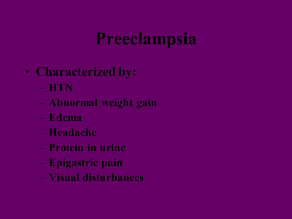 Preeclampsia Characterized by: –HTN –Abnormal weight gain –Edema –Headache –Protein in urine –Epigastric pain –Visual disturbances