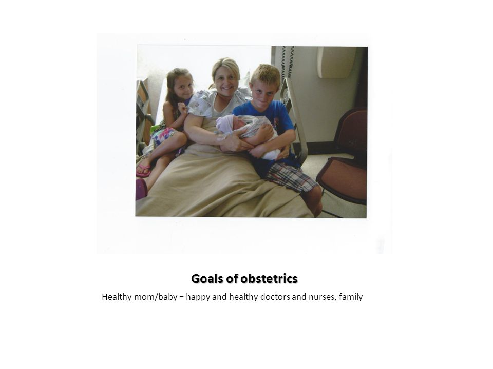 Goals of obstetrics Healthy mom/baby = happy and healthy doctors and nurses, family