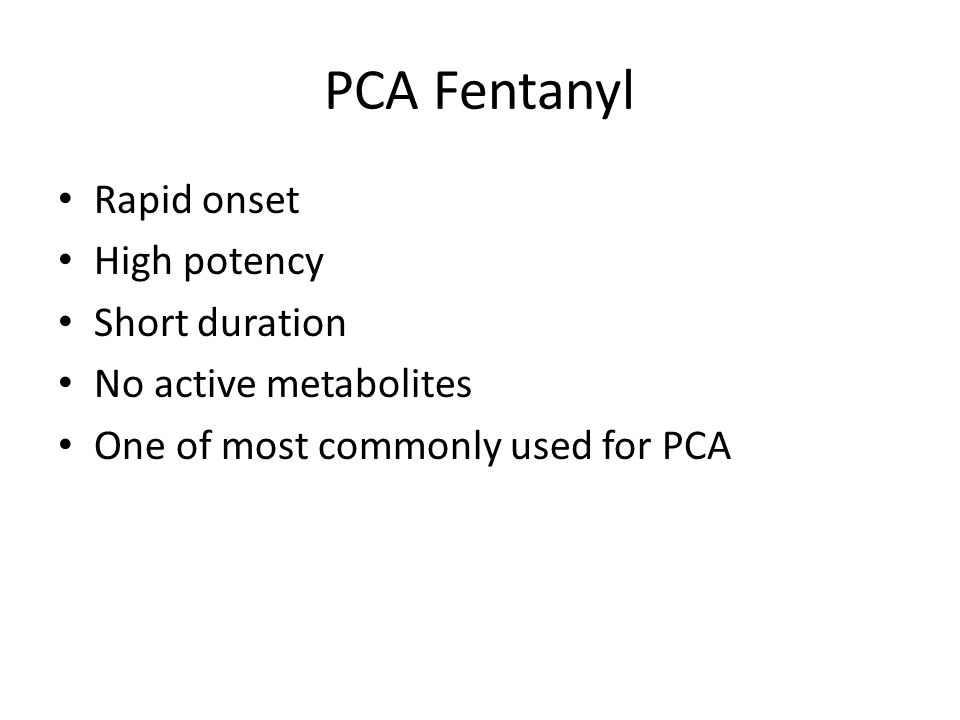 PCA Fentanyl Rapid onset High potency Short duration No active metabolites One of most commonly used for PCA