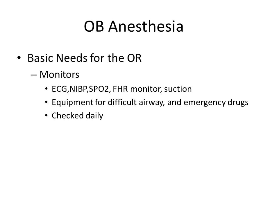 OB Anesthesia Basic Needs for the OR – Monitors ECG,NIBP,SPO2, FHR monitor, suction Equipment for difficult airway, and emergency drugs Checked daily