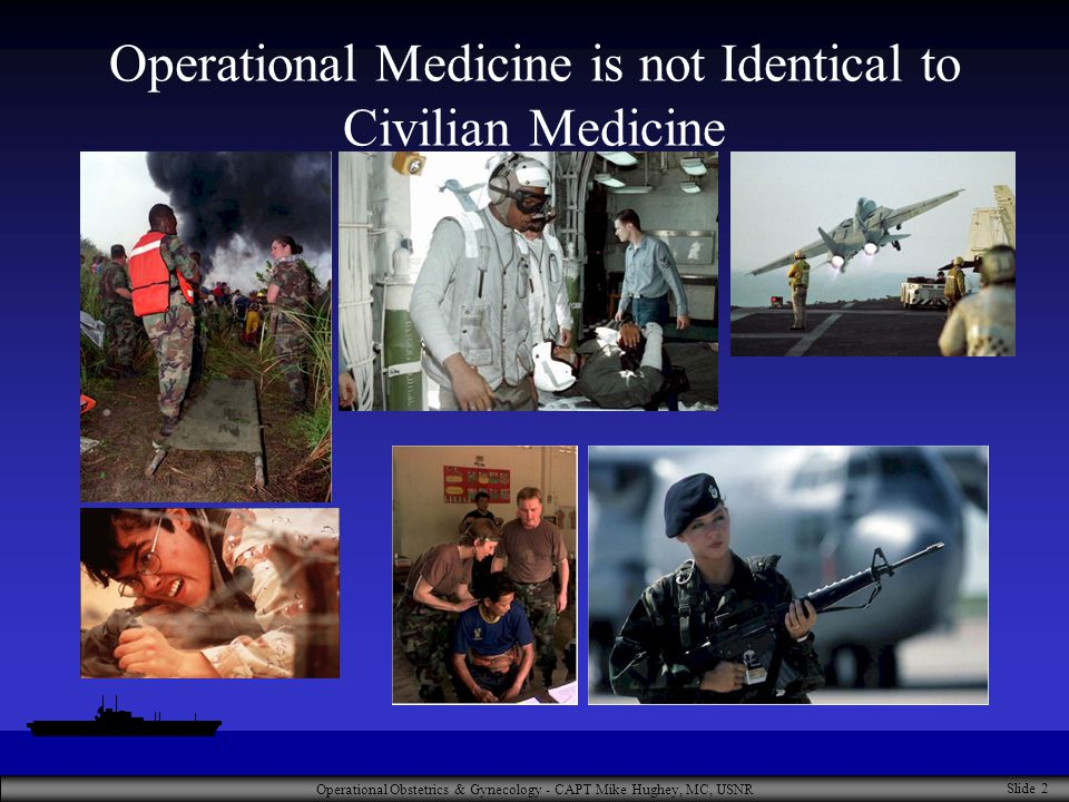 Operational Obstetrics & Gynecology - CAPT Mike Hughey, MC, USNR Slide 2 Operational Medicine is not Identical to Civilian Medicine