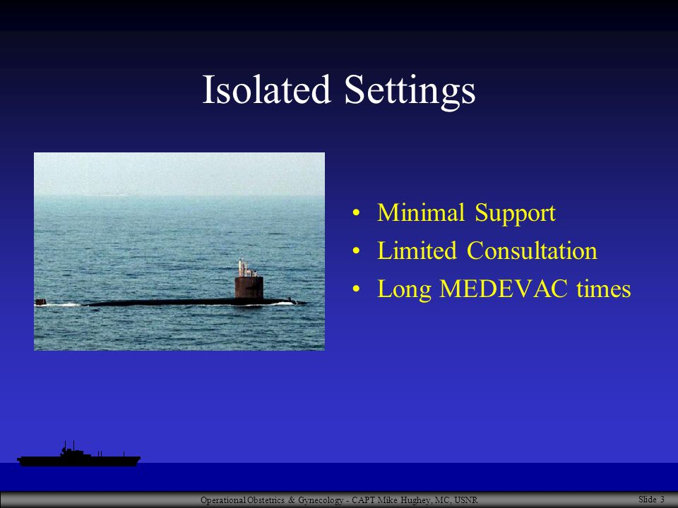 Operational Obstetrics & Gynecology - CAPT Mike Hughey, MC, USNR Slide 3 Isolated Settings Minimal Support Limited Consultation Long MEDEVAC times