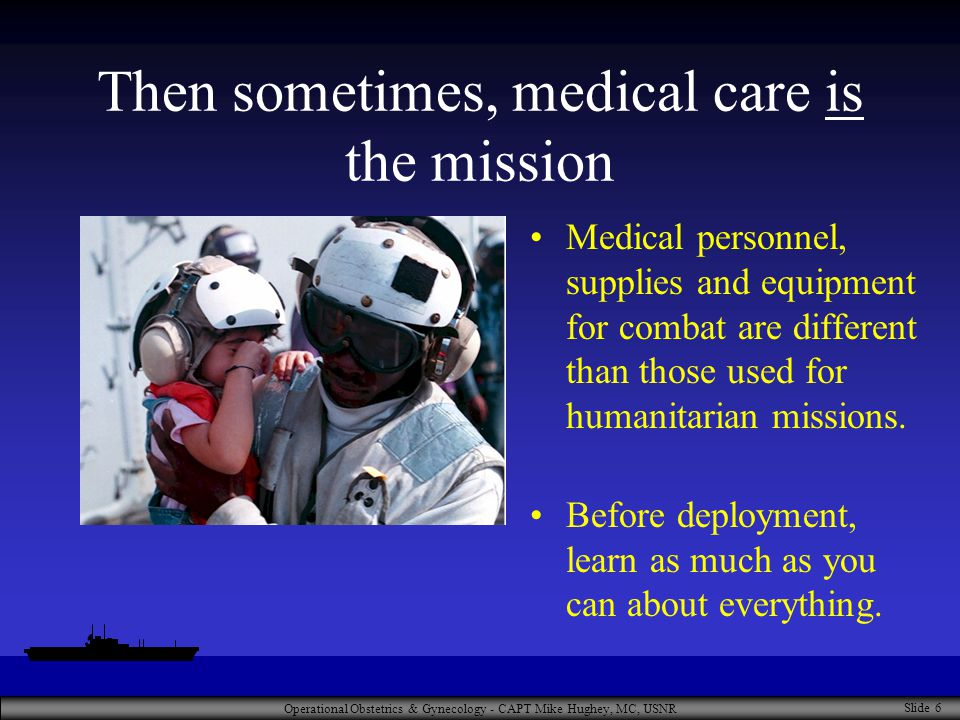 Operational Obstetrics & Gynecology - CAPT Mike Hughey, MC, USNR Slide 6 Then sometimes, medical care is the mission Medical personnel, supplies and equipment for combat are different than those used for humanitarian missions.