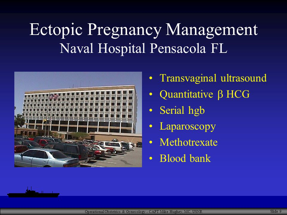 Operational Obstetrics & Gynecology - CAPT Mike Hughey, MC, USNR Slide 9 Ectopic Pregnancy Management Naval Hospital Pensacola FL Transvaginal ultrasound Quantitative  HCG Serial hgb Laparoscopy Methotrexate Blood bank