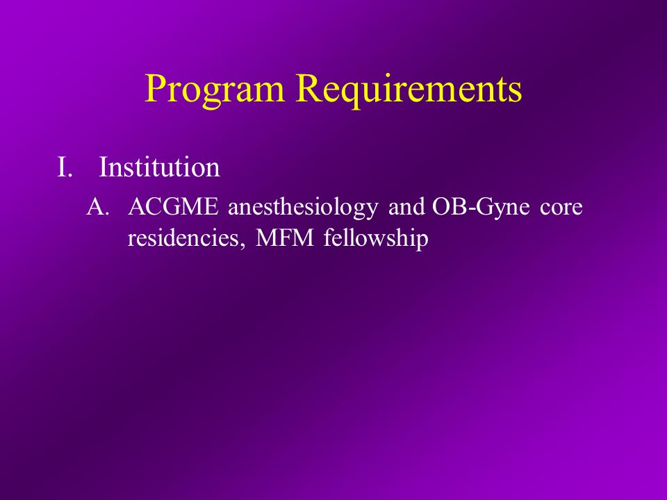 Program Requirements II.Program Personnel and Resources A.Program director qualifications ABA-certified OB fellowship or at least 3-years' participation in an OB fellowship program as PD or faculty Current faculty appointment Based at primary teaching site 50% time OB anesthesia (clinical, education, research) including 20% administrative time