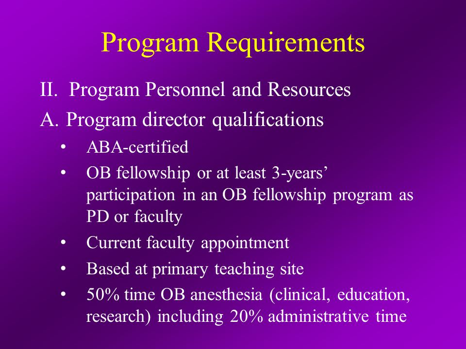 Program Requirements II.Program Personnel and Resources A.Faculty qualifications Cooperation with core PD Cooperation among OB (MFM), pediatric (neonatology), and anesthesiology, adult CCM Training or post-residency experience in OB care, preferably fellowship On-going academic achievements (development of education programs, publications, conduct of research)