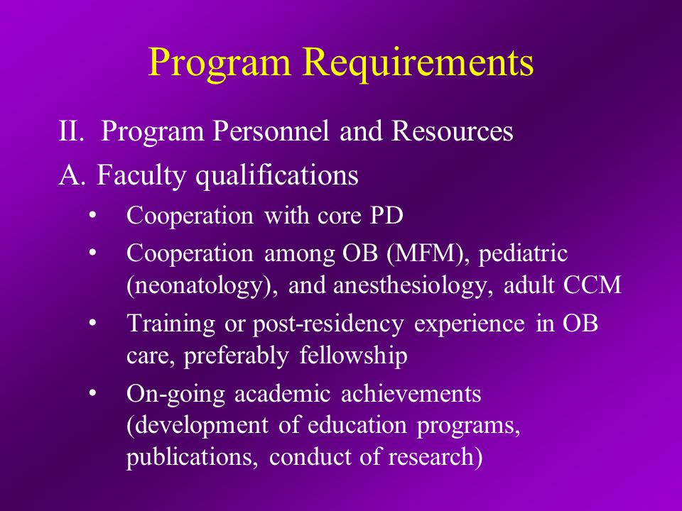 Program Requirements II.Program Personnel and Resources A.Other personnel: nurses, allied health B.Resources: L&D unit, ORs, PACU, maternal and fetal monitoring, labs, high- and low-risk volume, active MFM and neonatologySx, space/equipment for education C.Medical information access
