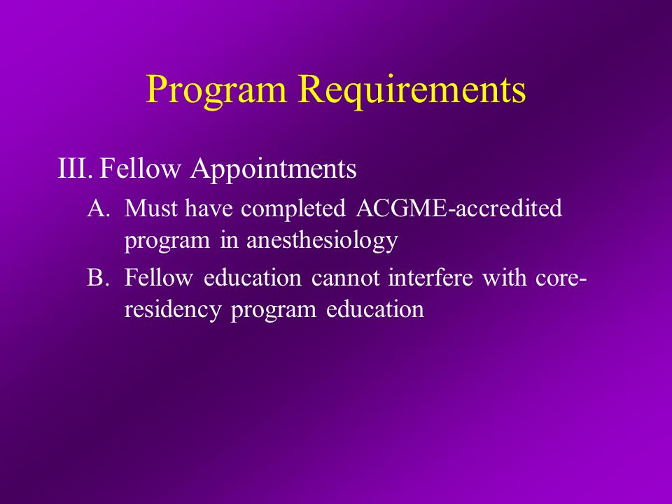 Program Requirements III.Fellow Appointments A.Must have completed ACGME-accredited program in anesthesiology B.Fellow education cannot interfere with core- residency program education