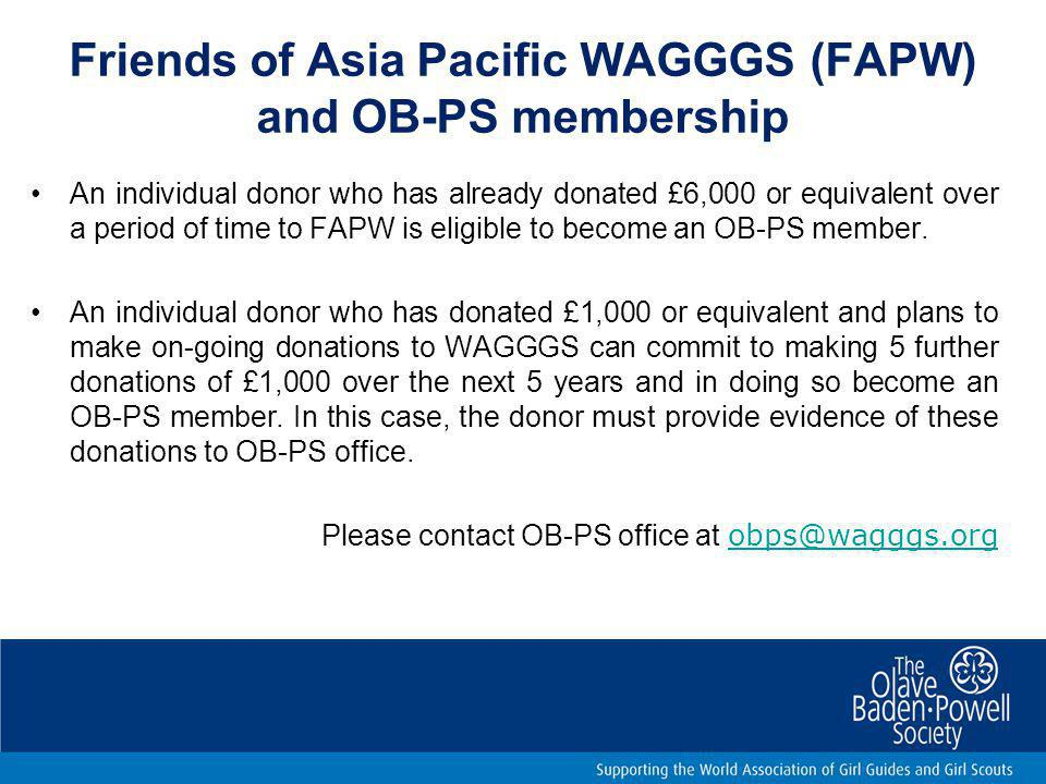 Friends of Asia Pacific WAGGGS (FAPW) and OB-PS membership An individual donor who has already donated £6,000 or equivalent over a period of time to F