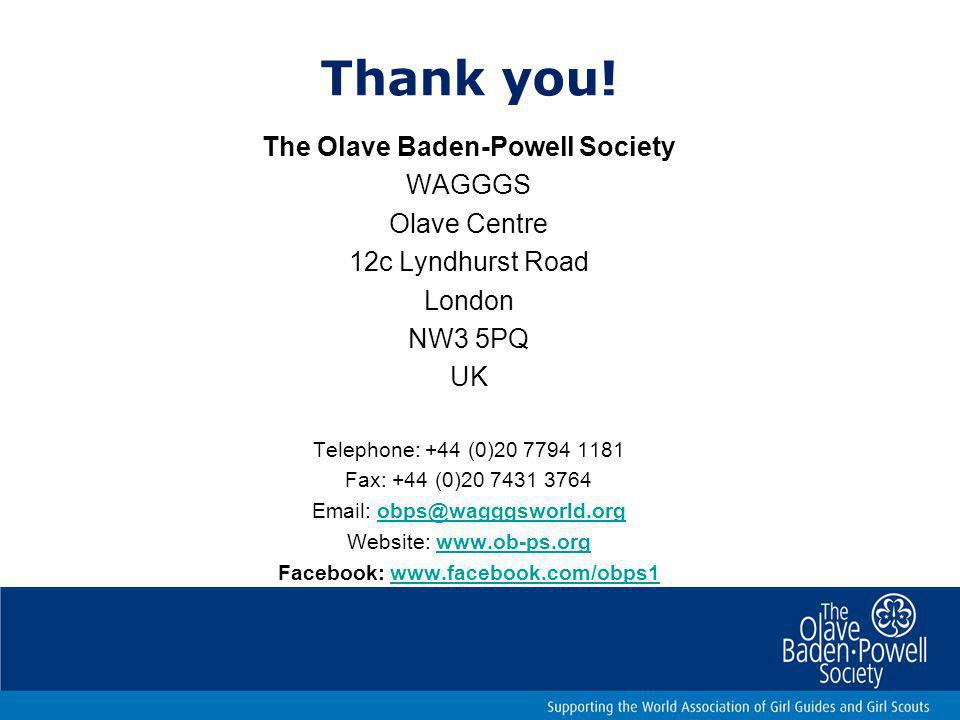 Thank you! The Olave Baden-Powell Society WAGGGS Olave Centre 12c Lyndhurst Road London NW3 5PQ UK Telephone: +44 (0)20 7794 1181 Fax: +44 (0)20 7431
