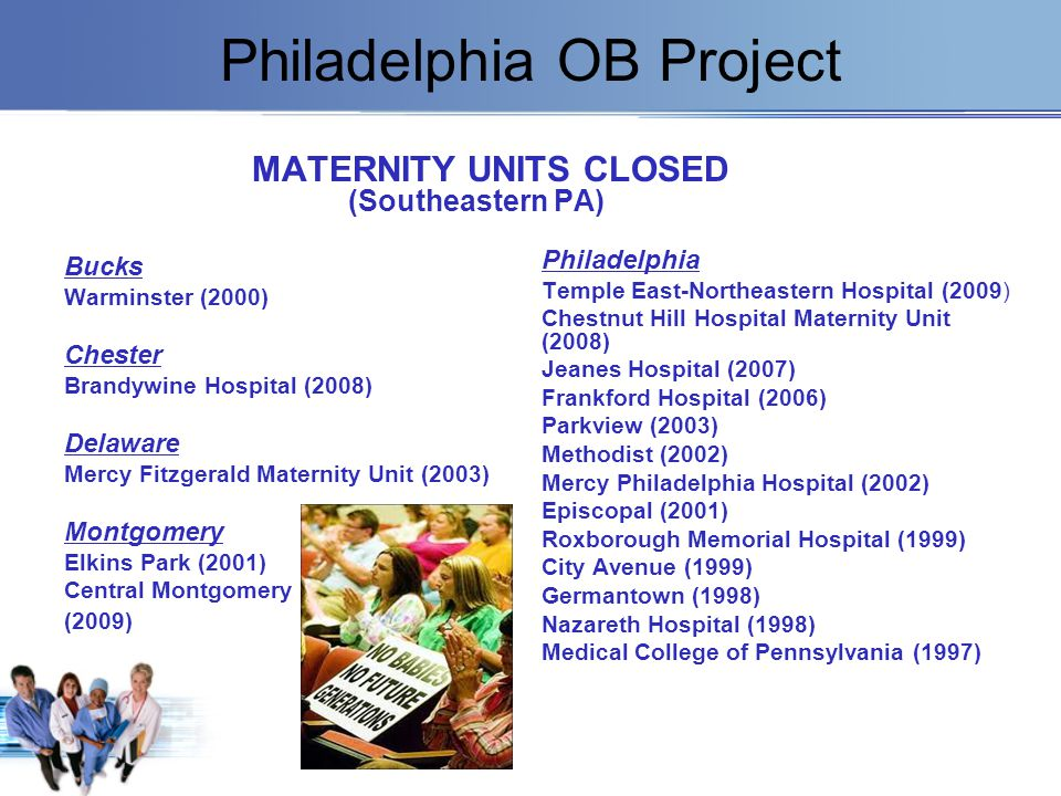 Philadelphia OB Project MATERNITY UNITS CLOSED (Southeastern PA) Bucks Warminster (2000) Chester Brandywine Hospital (2008) Delaware Mercy Fitzgerald