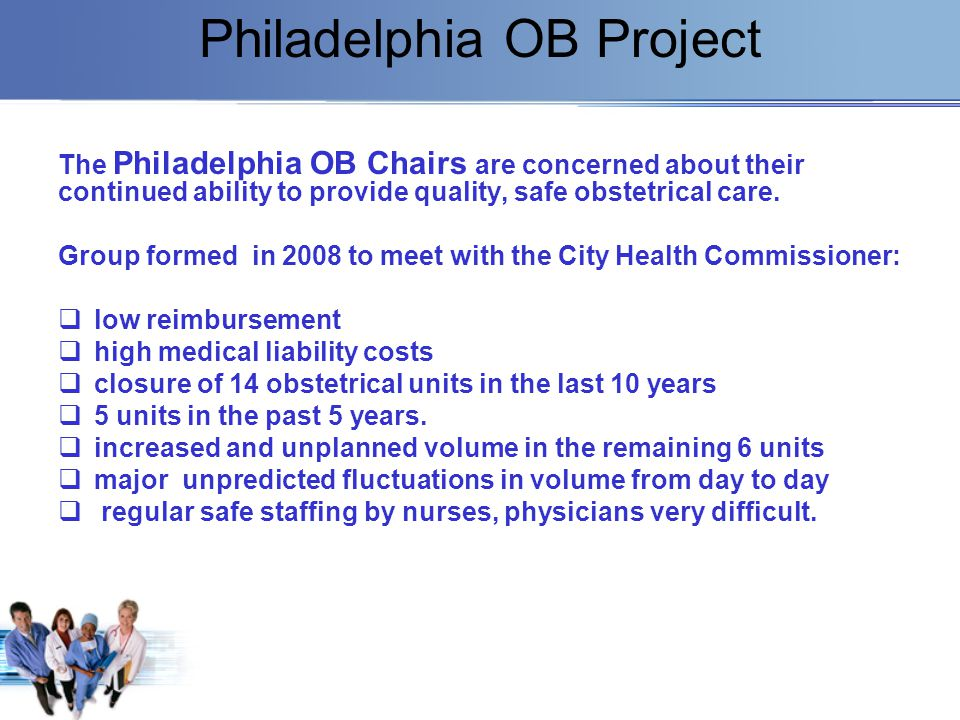 Philadelphia OB Project The Philadelphia OB Chairs are concerned about their continued ability to provide quality, safe obstetrical care. Group formed
