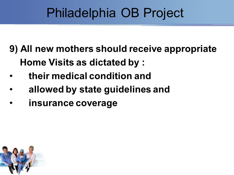 Philadelphia OB Project 9) All new mothers should receive appropriate Home Visits as dictated by : their medical condition and allowed by state guidel
