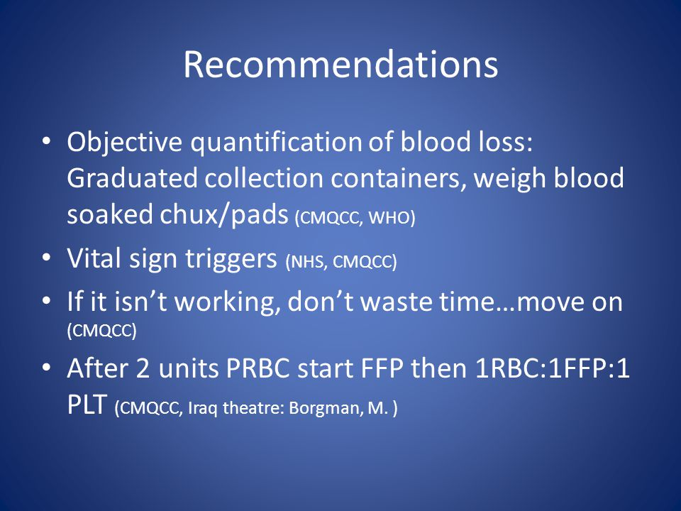 Recommendations Objective quantification of blood loss: Graduated collection containers, weigh blood soaked chux/pads (CMQCC, WHO) Vital sign triggers (NHS, CMQCC) If it isn't working, don't waste time…move on (CMQCC) After 2 units PRBC start FFP then 1RBC:1FFP:1 PLT (CMQCC, Iraq theatre: Borgman, M.