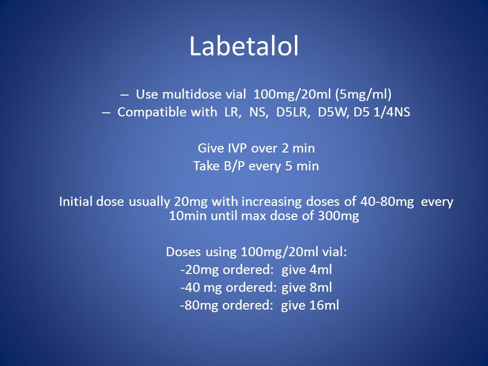 Labetalol – Use multidose vial 100mg/20ml (5mg/ml) – Compatible with LR, NS, D5LR, D5W, D5 1/4NS Give IVP over 2 min Take B/P every 5 min Initial dose usually 20mg with increasing doses of 40-80mg every 10min until max dose of 300mg Doses using 100mg/20ml vial: -20mg ordered: give 4ml -40 mg ordered: give 8ml -80mg ordered: give 16ml