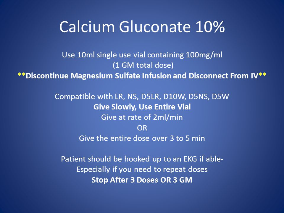 Calcium Gluconate 10% Use 10ml single use vial containing 100mg/ml (1 GM total dose) **Discontinue Magnesium Sulfate Infusion and Disconnect From IV** Compatible with LR, NS, D5LR, D10W, D5NS, D5W Give Slowly, Use Entire Vial Give at rate of 2ml/min OR Give the entire dose over 3 to 5 min Patient should be hooked up to an EKG if able- Especially if you need to repeat doses Stop After 3 Doses OR 3 GM