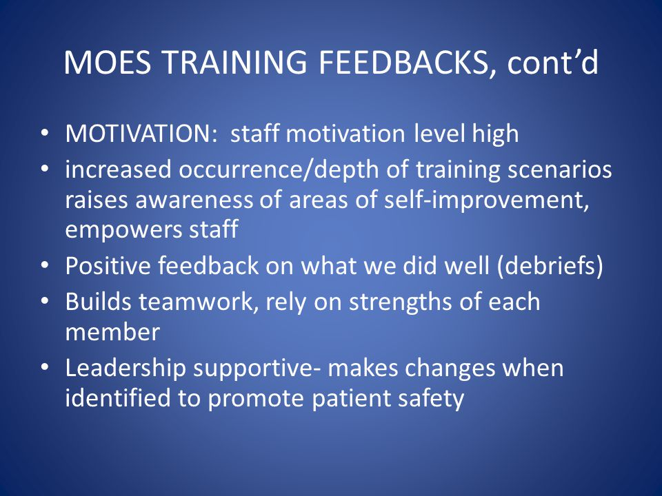 MOES TRAINING FEEDBACKS, cont'd MOTIVATION: staff motivation level high increased occurrence/depth of training scenarios raises awareness of areas of self-improvement, empowers staff Positive feedback on what we did well (debriefs) Builds teamwork, rely on strengths of each member Leadership supportive- makes changes when identified to promote patient safety
