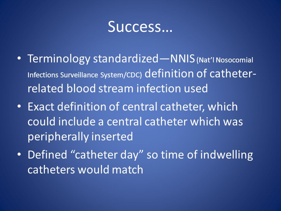 Success… Terminology standardized—NNIS (Nat'l Nosocomial Infections Surveillance System/CDC) definition of catheter- related blood stream infection used Exact definition of central catheter, which could include a central catheter which was peripherally inserted Defined catheter day so time of indwelling catheters would match