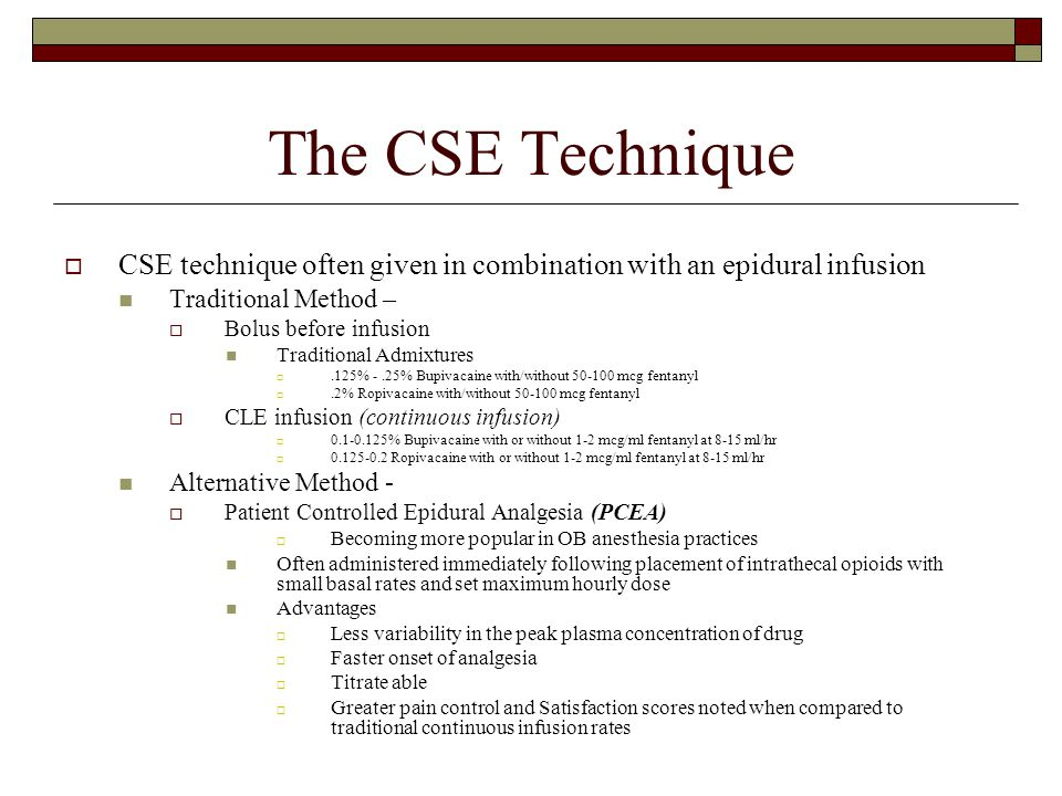 The CSE Technique  CSE technique often given in combination with an epidural infusion Traditional Method –  Bolus before infusion Traditional Admixt
