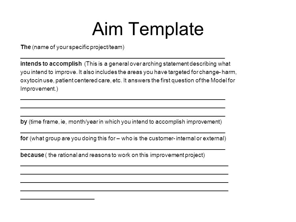 Aim Template The (name of your specific project/team) ________________________________________________________________ intends to accomplish (This is a general over arching statement describing what you intend to improve.