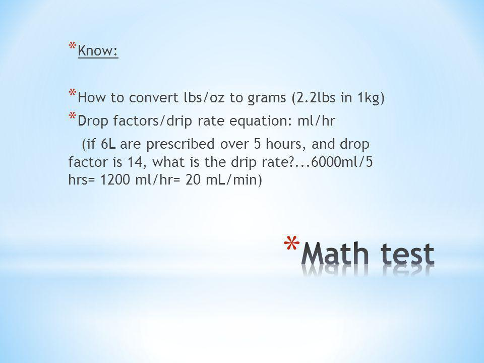 * Know: * How to convert lbs/oz to grams (2.2lbs in 1kg) * Drop factors/drip rate equation: ml/hr (if 6L are prescribed over 5 hours, and drop factor