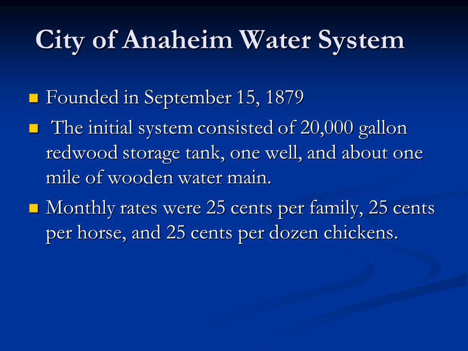 City of Anaheim Water System Founded in September 15, 1879 Founded in September 15, 1879 The initial system consisted of 20,000 gallon redwood storage tank, one well, and about one mile of wooden water main.