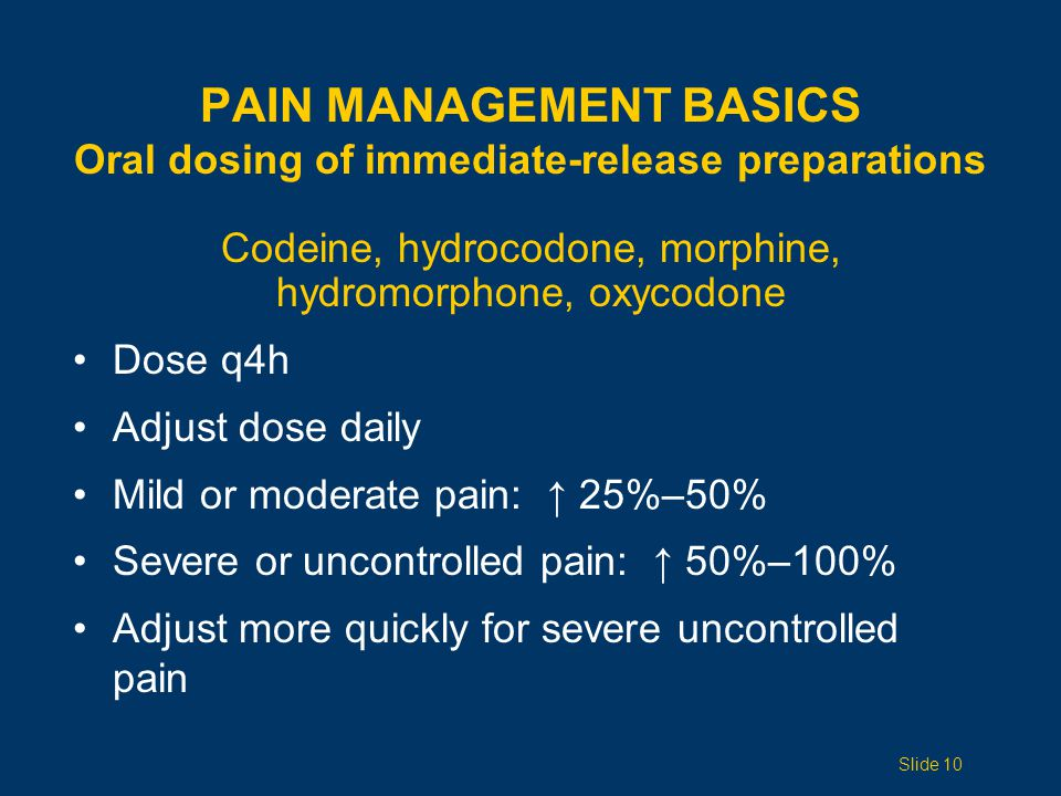 Codeine, hydrocodone, morphine, hydromorphone, oxycodone Dose q4h Adjust dose daily Mild or moderate pain: ↑ 25%–50% Severe or uncontrolled pain: ↑ 50%–100% Adjust more quickly for severe uncontrolled pain PAIN MANAGEMENT BASICS Oral dosing of immediate-release preparations Slide 10