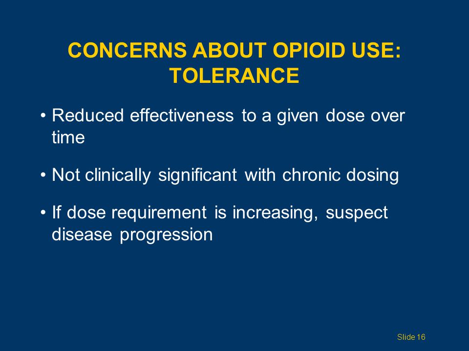 Reduced effectiveness to a given dose over time Not clinically significant with chronic dosing If dose requirement is increasing, suspect disease progression CONCERNS ABOUT OPIOID USE: TOLERANCE Slide 16