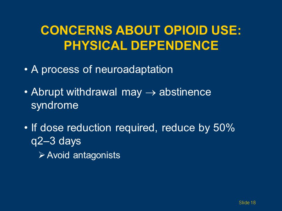 A process of neuroadaptation Abrupt withdrawal may  abstinence syndrome If dose reduction required, reduce by 50% q2–3 days  Avoid antagonists CONCERNS ABOUT OPIOID USE: PHYSICAL DEPENDENCE Slide 18