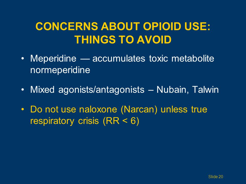 Meperidine — accumulates toxic metabolite normeperidine Mixed agonists/antagonists – Nubain, Talwin Do not use naloxone (Narcan) unless true respiratory crisis (RR < 6) CONCERNS ABOUT OPIOID USE: THINGS TO AVOID Slide 20