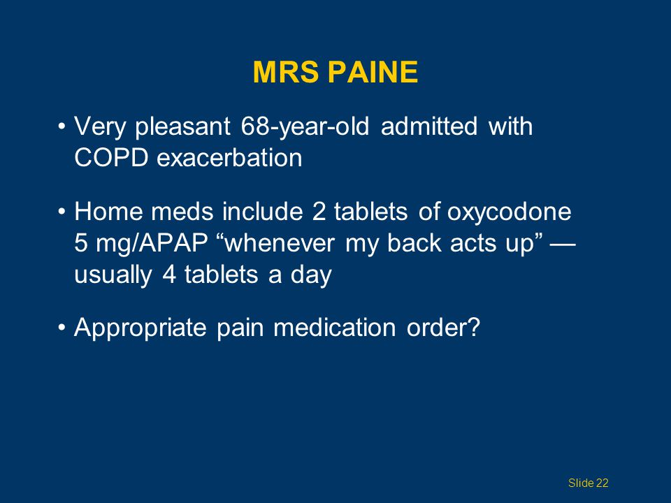 Very pleasant 68-year-old admitted with COPD exacerbation Home meds include 2 tablets of oxycodone 5 mg/APAP whenever my back acts up — usually 4 tablets a day Appropriate pain medication order.