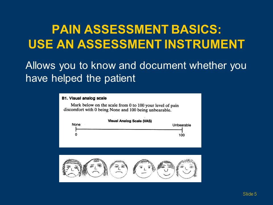 PAIN ASSESSMENT BASICS: USE AN ASSESSMENT INSTRUMENT Allows you to know and document whether you have helped the patient Slide 5