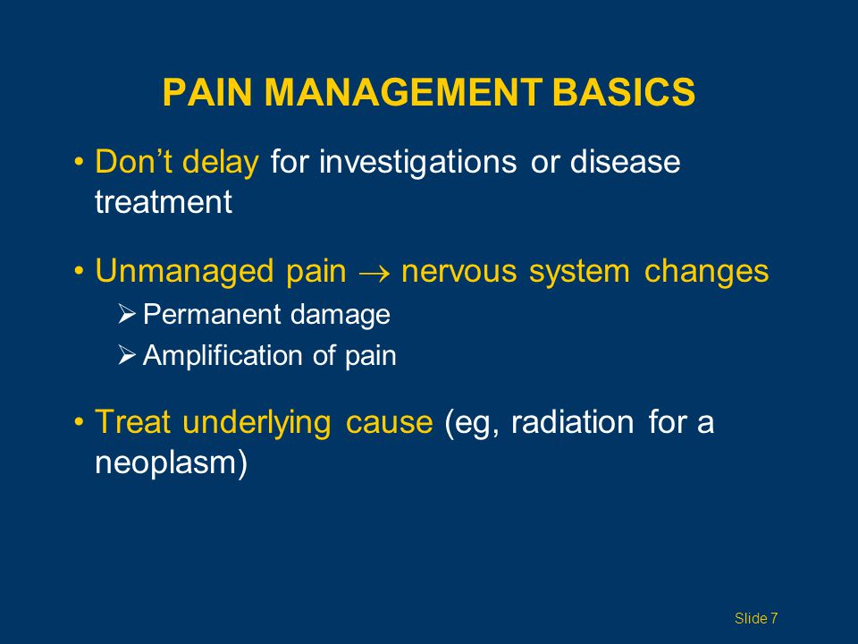 Don't delay for investigations or disease treatment Unmanaged pain  nervous system changes  Permanent damage  Amplification of pain Treat underlying cause (eg, radiation for a neoplasm) PAIN MANAGEMENT BASICS Slide 7