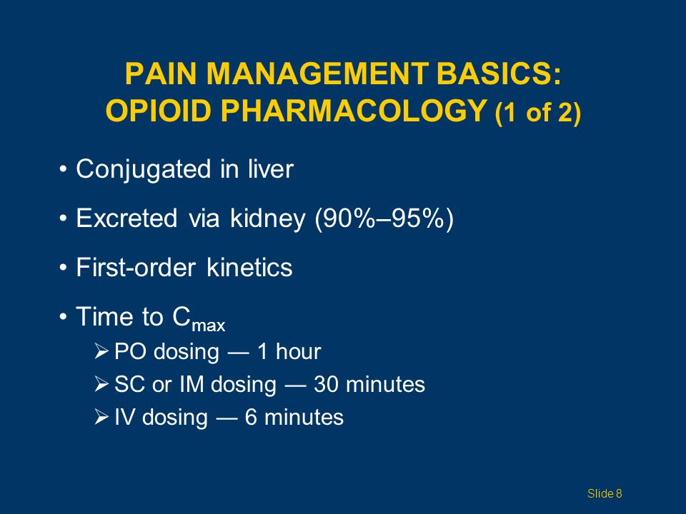 Conjugated in liver Excreted via kidney (90%–95%) First-order kinetics Time to C max  PO dosing ― 1 hour  SC or IM dosing ― 30 minutes  IV dosing ― 6 minutes PAIN MANAGEMENT BASICS: OPIOID PHARMACOLOGY (1 of 2) Slide 8