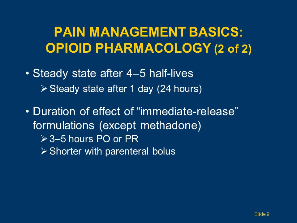 Steady state after 4–5 half-lives  Steady state after 1 day (24 hours) Duration of effect of immediate-release formulations (except methadone)  3–5 hours PO or PR  Shorter with parenteral bolus PAIN MANAGEMENT BASICS: OPIOID PHARMACOLOGY (2 of 2) Slide 9