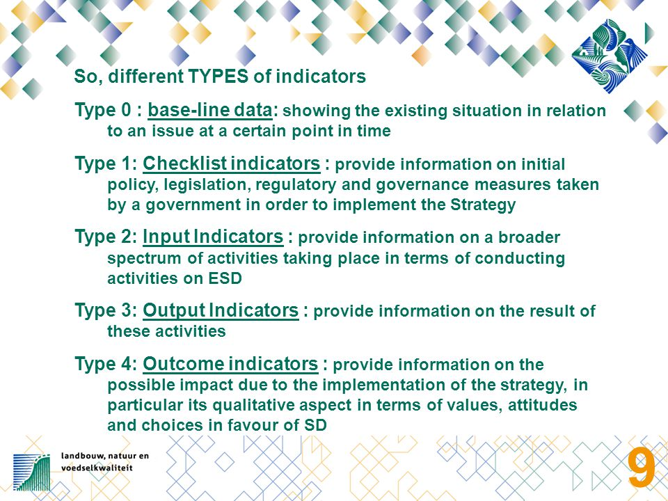 9 So, different TYPES of indicators Type 0 : base-line data: showing the existing situation in relation to an issue at a certain point in time Type 1: Checklist indicators : provide information on initial policy, legislation, regulatory and governance measures taken by a government in order to implement the Strategy Type 2: Input Indicators : provide information on a broader spectrum of activities taking place in terms of conducting activities on ESD Type 3: Output Indicators : provide information on the result of these activities Type 4: Outcome indicators : provide information on the possible impact due to the implementation of the strategy, in particular its qualitative aspect in terms of values, attitudes and choices in favour of SD